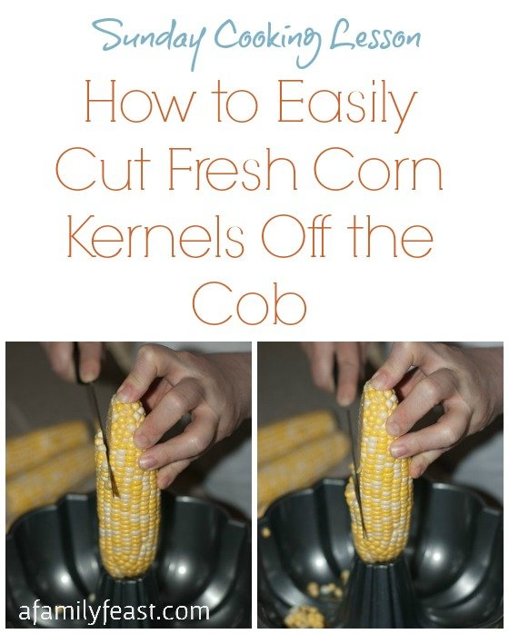 Sunday Cooking Lesson: How to Easily Cut Fresh Corn Kernels Off the Cob - A Family Feast